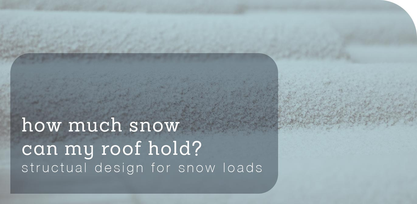 How much snow can my roof hold? Structural designs for snow loads blog post