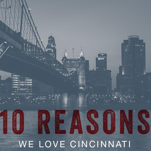 10 Reasons Why We Love Cincinnati